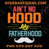 Ain't no hood like Fatherhood SVG - Ain't no hood like Fatherhood -fathers day svg - dad svg- dadlife svg- Digital Download