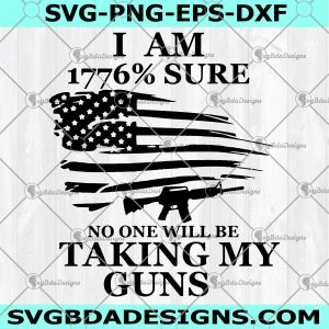 I am 1776% sure no one will be taking my guns SVG - I am 1776% sure no one will be taking my guns 4th Of July Svg-Independence Day Svg - Digital