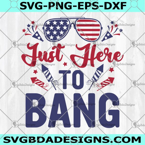 Just Here To Bang SVG - Just Here To Bang -4th Of July Svg -Flag Sunglasses Fireworks - Firecrackers - Independence Day Svg - Digital