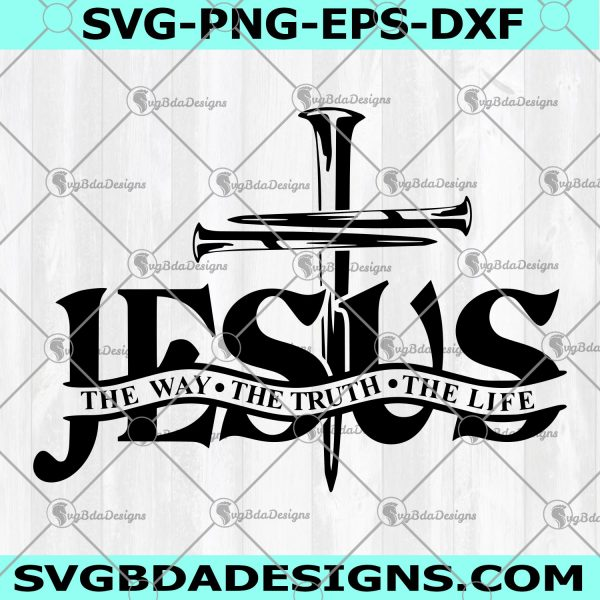 Jesus The Way The Truth The Life Svg -Jesus The Way The Truth The Life - Cross Nails Svg- Christian Svg - Church Svg- Digital Download