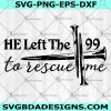 He Left The 99 To Rescue Me Svg - He Left The 99 To Rescue Me - Cross Svg - Jesus Rescued Me Svg - Jesus King Saviour And Lord Svg - Christian Svg