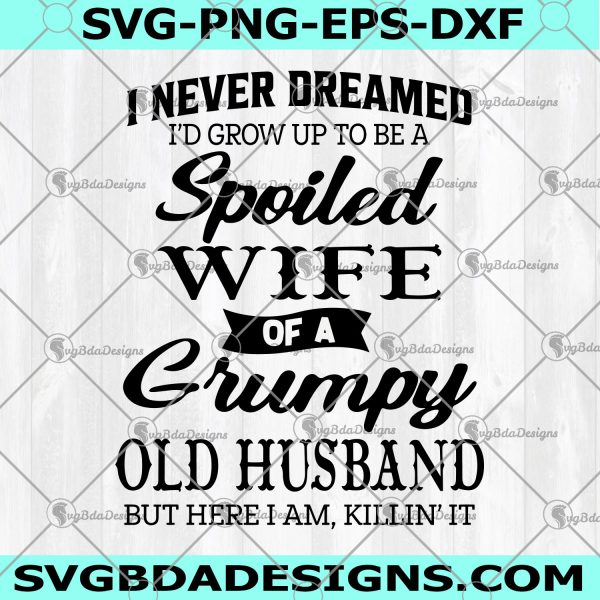 I Never Dreamed I'd Grow Up To Be A Spoiled Wife Of A Grumpy Old Husband Svg - I Never Dreamed I'd Grow Up To Be A Spoiled Wife Of A Grumpy Old Husband - Spoiled Wife Svg - Grumpy Old Husband Svg - Digital Download