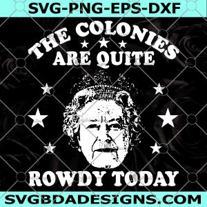 The Colonies Are Quite Rowdy Today SVG -The Colonies Are Quite Rowdy Today - Queen Of England 4th Of July SVG - Cricut - Digital Download