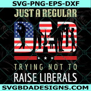 Just A Regular Dad Trying Not To Raise Liberals Svg - Just A Regular Dad Trying Not To Raise Liberals - Father' day Svg- Cricut - Digital Download