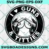 I Love Guns And Titties - I love Guns - Funny Quote Svg - Nipple Svg - Love Guns Svg- Cricut - Digital Download