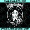 Wednesday Not Today Svg, Wednesday Svg, Wednesday Addams Svg, Halloween Svg Cricut, Digital Download