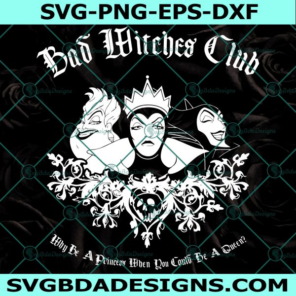 Bad Witches Club Svg, Disney Villains Svg, Disneyland, Disney World, Why Be A Princess When You Could Be A Queen Svg, Cricut, Digital Download