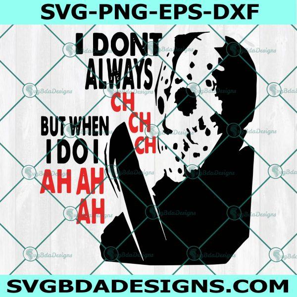 I Don't Always Ch Ch Ch But When I Do I Ah Ah Ah SVG, I Don't Always Ch Ch Ch But When I Do I Ah Ah Ah , Jason Voorhees Svg, Horror Character Svg, Halloween Svg, Cricut, Digital Download