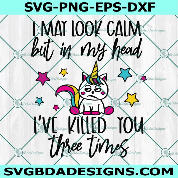 I May Look Calm But In My Head I've Killed You Three Times svg, Angry Rainbow Unicorn svg, Cricut , Digital Download