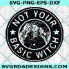 Not Your Basic Witch Svg, Not Your Basic Witch , Hocus Pocus Svg, Sanderson sisters Svg, Halloween Svg , Cricut , Digital Download