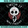 I Wish It Was Friday Svg, Wish It Was Friday, Jason Voorhees Svg, Horror Character Svg, Horror Film Svg, Halloween Svg, Sihouette, Cricut, Digital Download