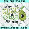 Avocado I Know The Guac Is Extra But So Am I SVG,The Guac Is Extra So Am I SVG, guacamole svg, Guac svg, avacado svg, Cricut, Digital Download