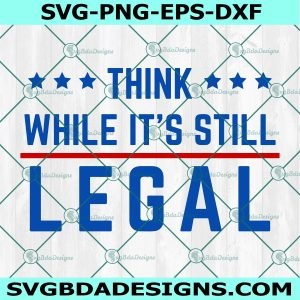 Think While It's Still Legal Svg, Red White and Blue Svg, Think America Svg, Think Patriotic Svg, Cricut, Digital Download