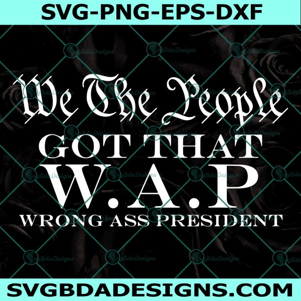 We The People Got That WAP Svg, Wrong Ass President Svg, We The People Svg, W.A.P Parody Svg, Cricut, Digital Download