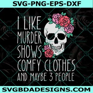 I like murder shows comfy clothes and maybe 3 people Svg, Sugar Skull Svg, Cricut, Digital Download
