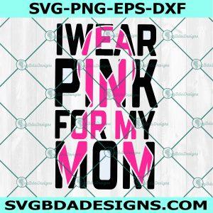 Wear Pink For Mom Svg, Pink Ribbon Svg, Breast Cancer Svg, Cancer Warrior Svg, Cancer Awareness Svg, Cricut, Digital Download
